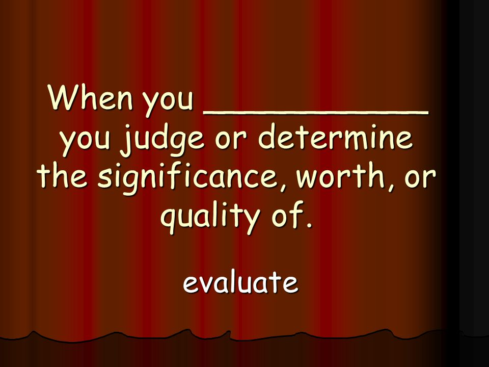 When you ___________ you judge or determine the significance, worth, or quality of. evaluate