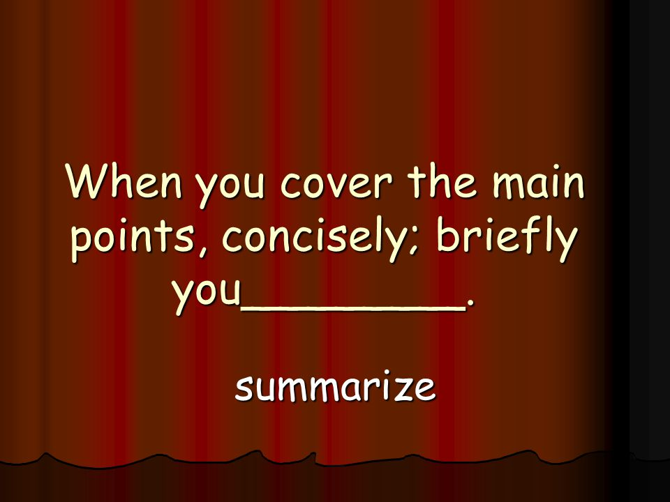 When you cover the main points, concisely; briefly you________. summarize