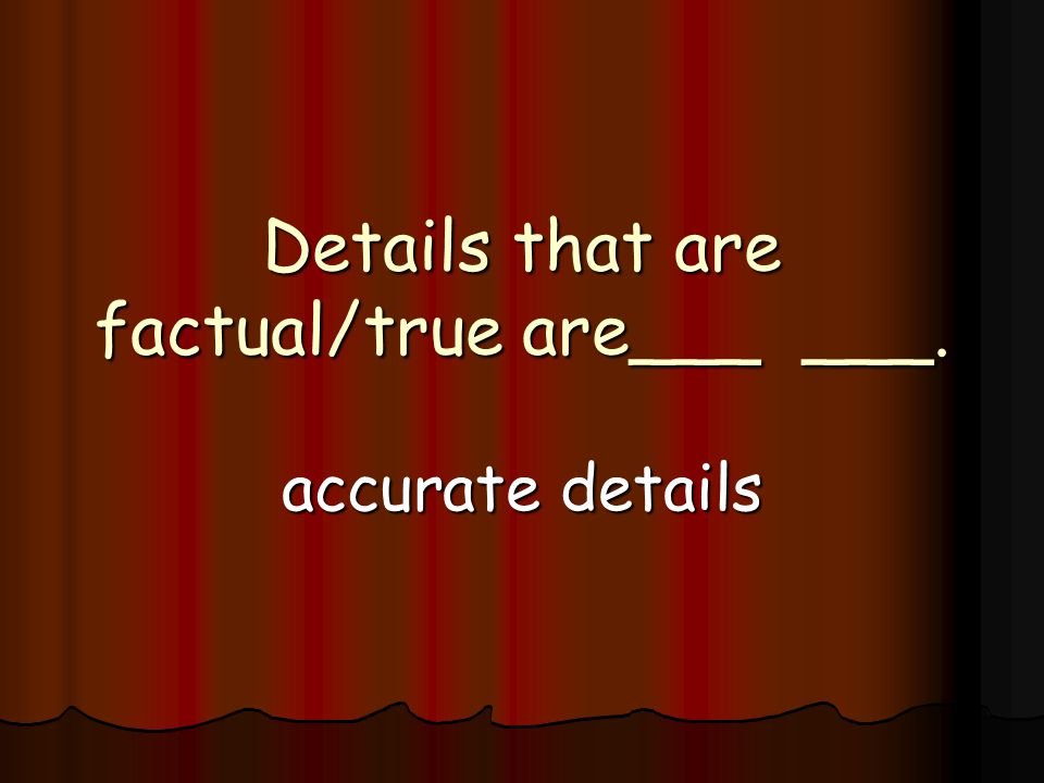 Details that are factual/true are___ ___. accurate details