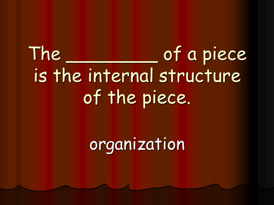 The ________ of a piece is the internal structure of the piece. organization