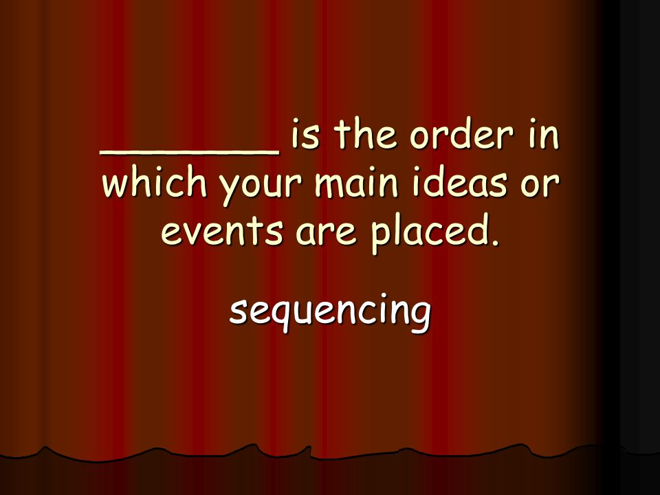 _______ is the order in which your main ideas or events are placed. sequencing