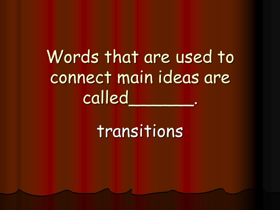Words that are used to connect main ideas are called______. transitions