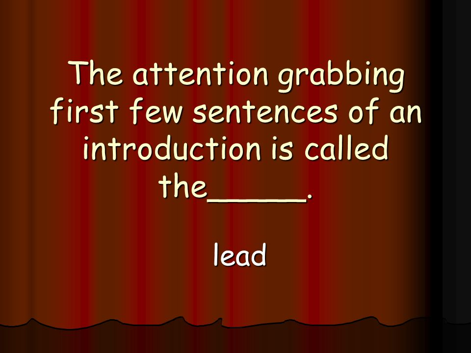 The attention grabbing first few sentences of an introduction is called the_____. lead