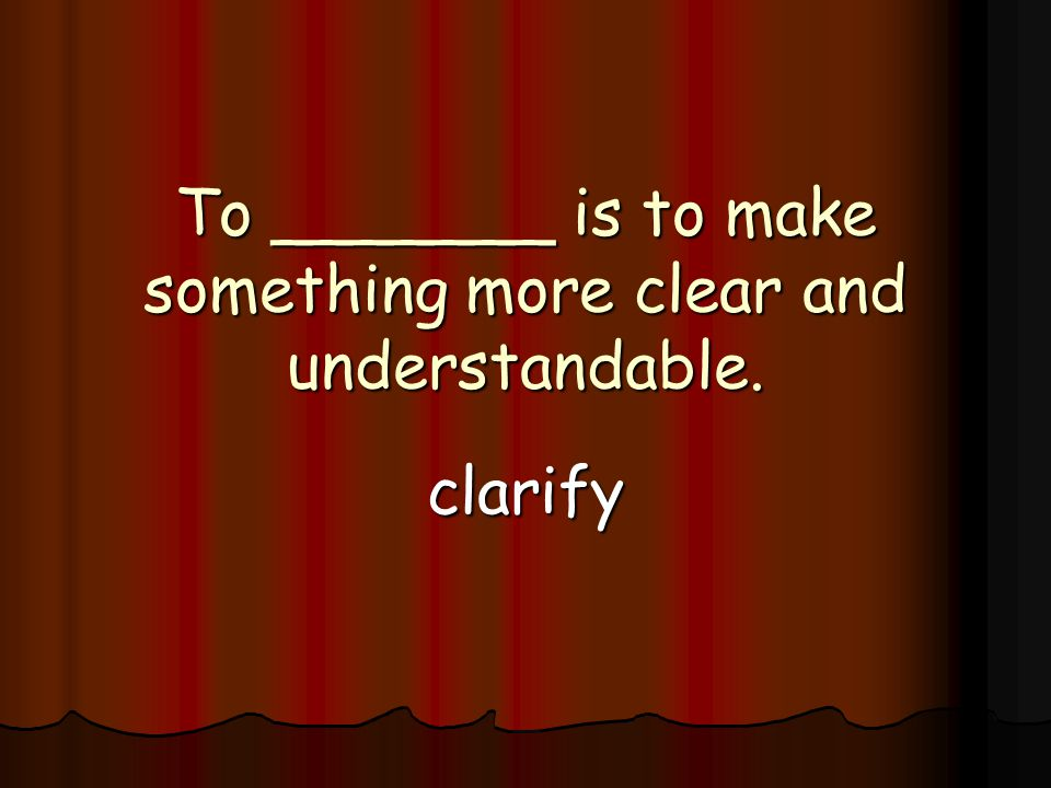 To _______ is to make something more clear and understandable. clarify