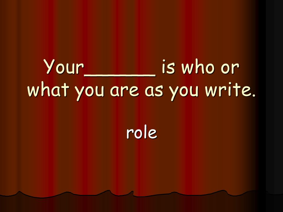 Your______ is who or what you are as you write. role