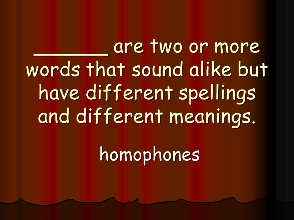 ______ are two or more words that sound alike but have different spellings and different meanings.