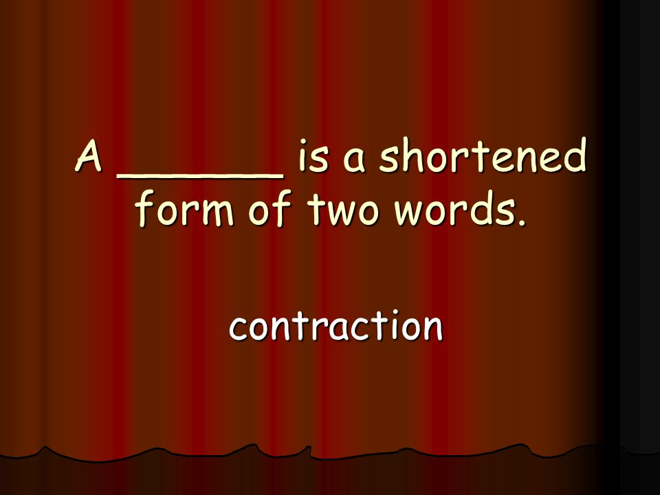 A ______ is a shortened form of two words. contraction