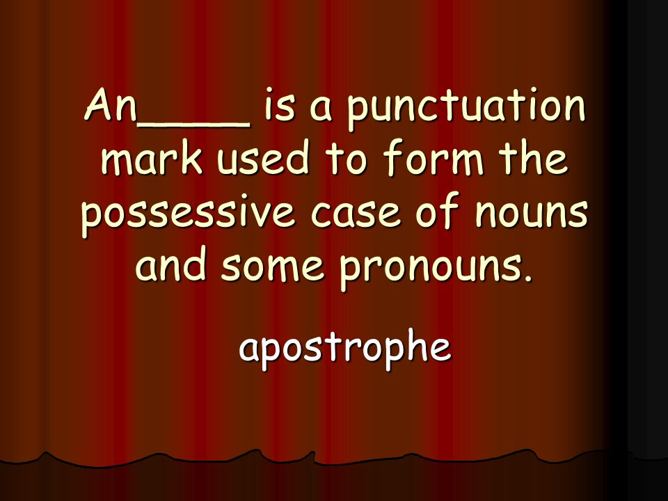 An____ is a punctuation mark used to form the possessive case of nouns and some pronouns.