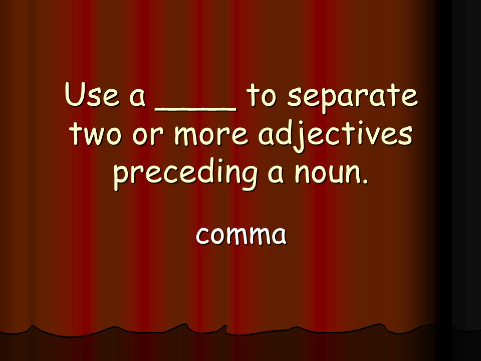 Use a ____ to separate two or more adjectives preceding a noun. comma