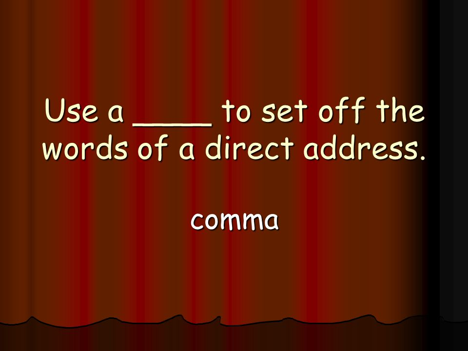 Use a ____ to set off the words of a direct address. comma