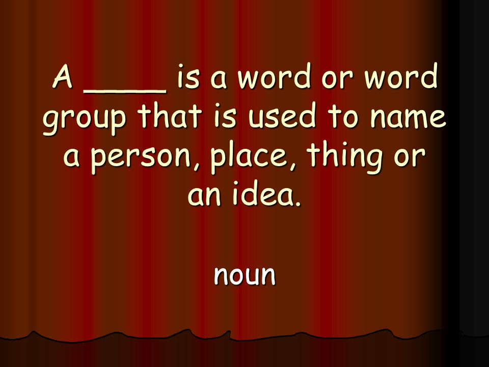 A ____ is a word or word group that is used to name a person, place, thing or an idea. noun