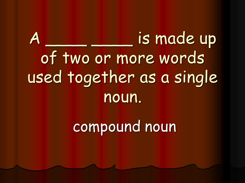 A ____ ____ is made up of two or more words used together as a single noun. compound noun