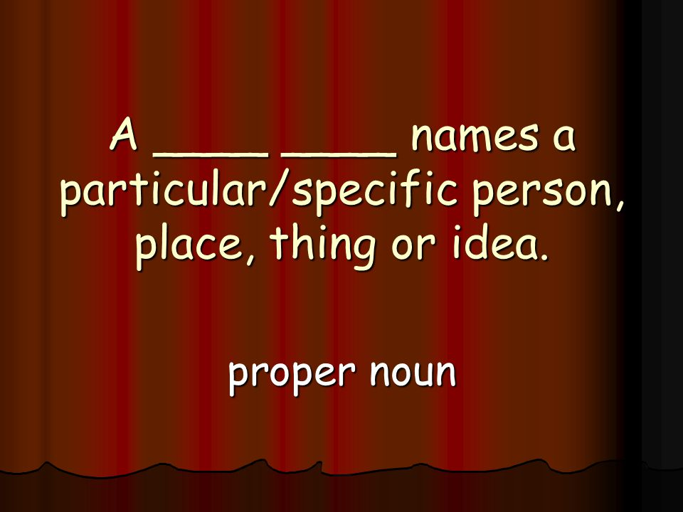 A ____ ____ names a particular/specific person, place, thing or idea. proper noun