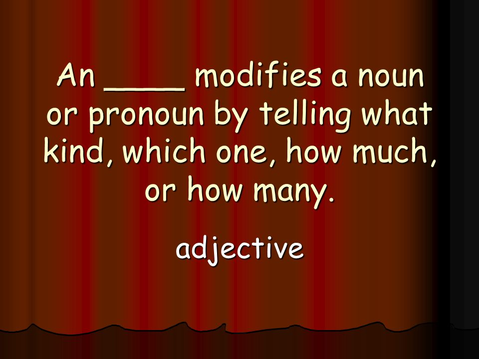 An ____ modifies a noun or pronoun by telling what kind, which one, how much, or how many.