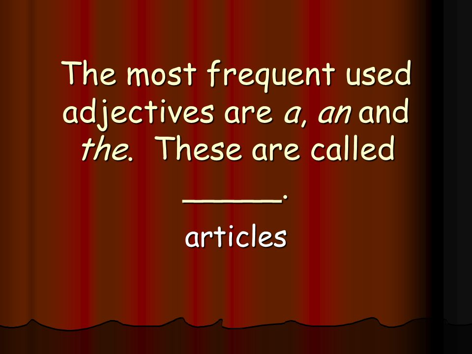 The most frequent used adjectives are a, an and the. These are called _____. articles