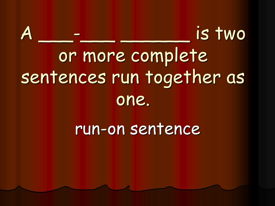 A ___-___ ______ is two or more complete sentences run together as one. run-on sentence