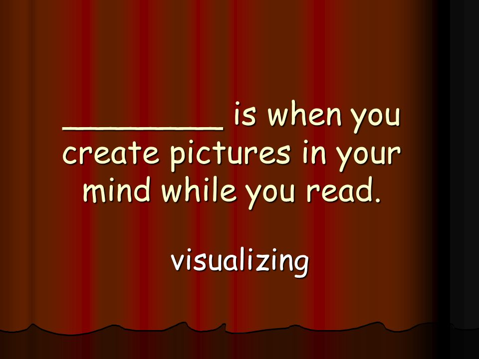 ________ is when you create pictures in your mind while you read. visualizing