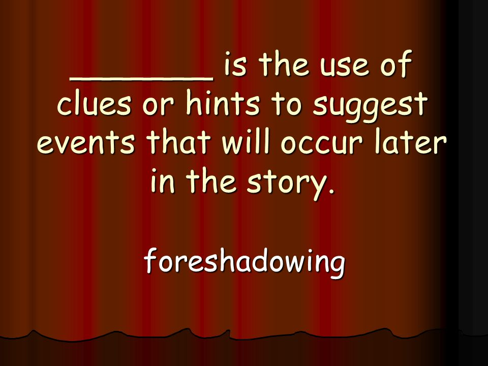 _______ is the use of clues or hints to suggest events that will occur later in the story.