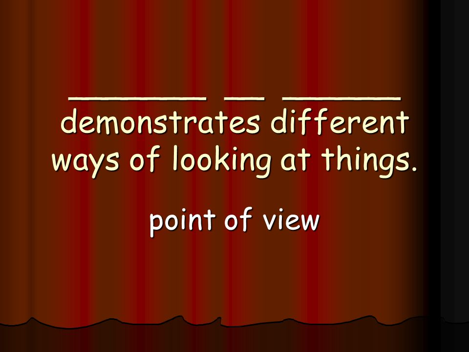 _______ __ ______ demonstrates different ways of looking at things. point of view