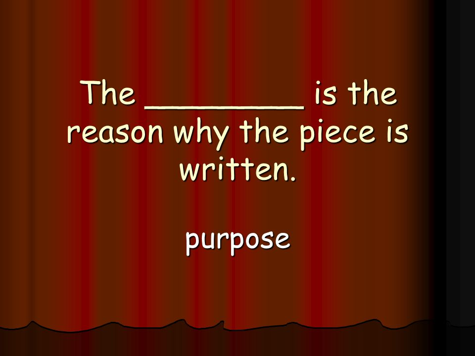 The ________ is the reason why the piece is written. purpose