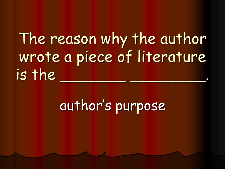 The reason why the author wrote a piece of literature is the _______ ________. author's purpose
