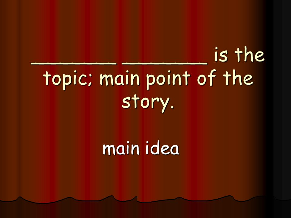 _______ _______ is the topic; main point of the story. main idea