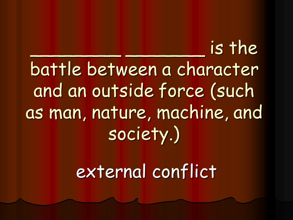 ________ _______ is the battle between a character and an outside force (such as man, nature, machine, and society.) external conflict