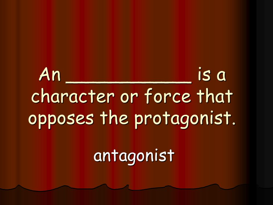 An ___________ is a character or force that opposes the protagonist. antagonist