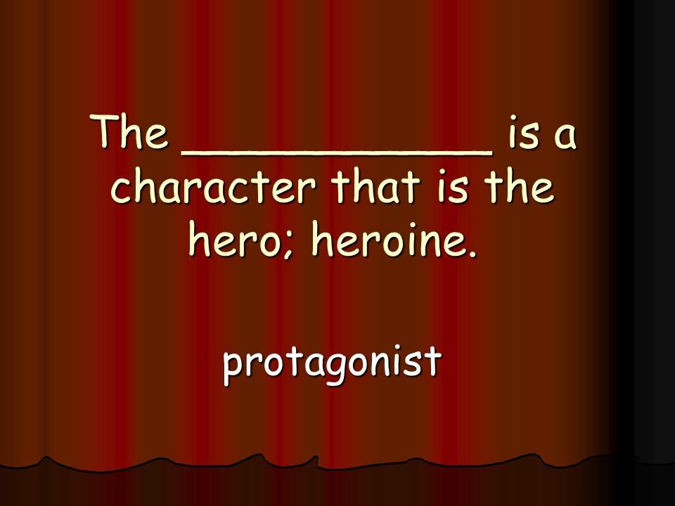The ___________ is a character that is the hero; heroine. protagonist