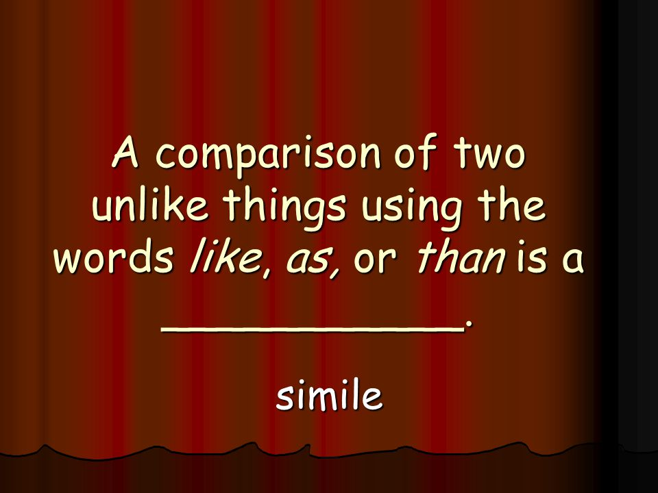 A comparison of two unlike things using the words like, as, or than is a ___________. simile