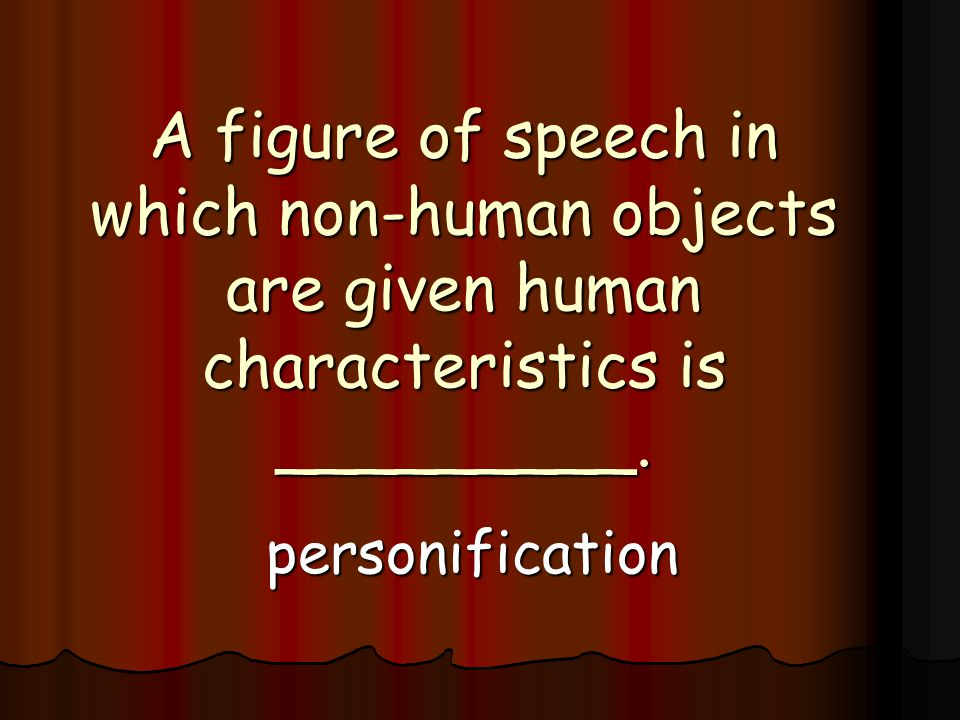 A figure of speech in which non-human objects are given human characteristics is _________.