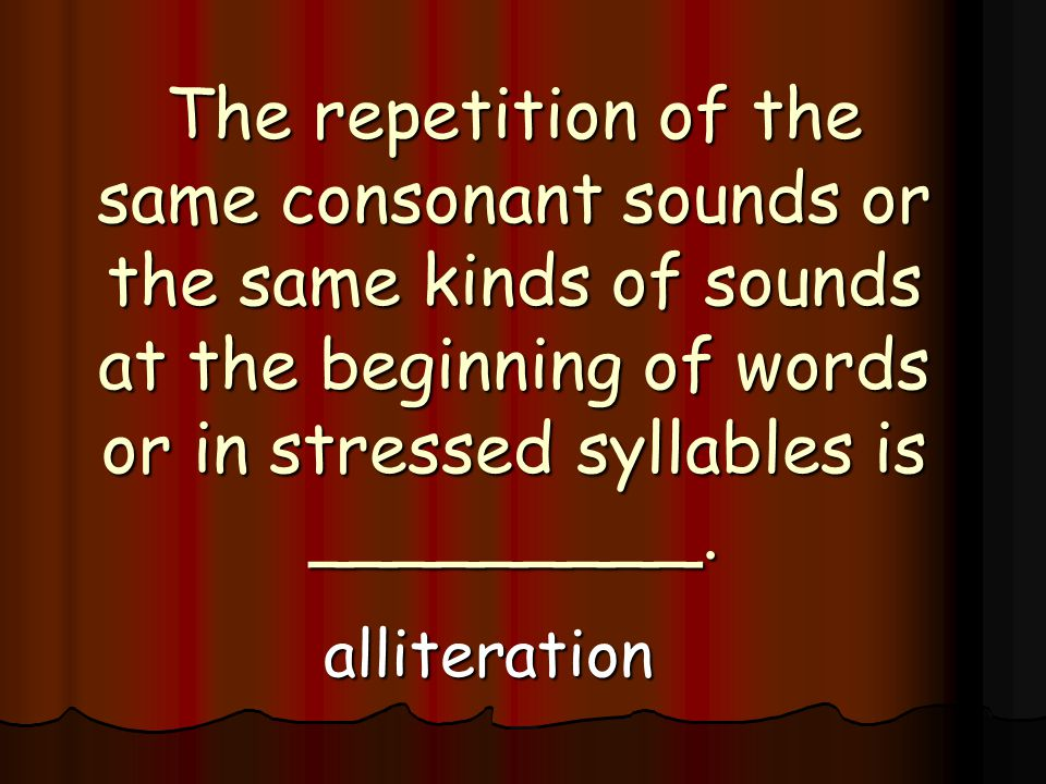 The repetition of the same consonant sounds or the same kinds of sounds at the beginning of words or in stressed syllables is _________.