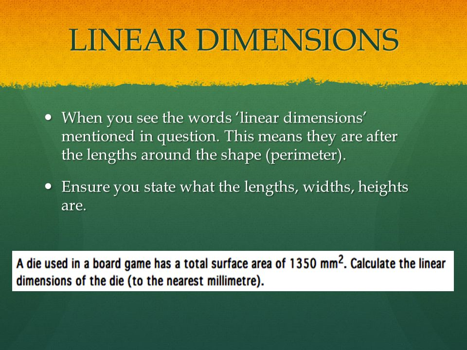 LINEAR DIMENSIONS When you see the words 'linear dimensions' mentioned in question.