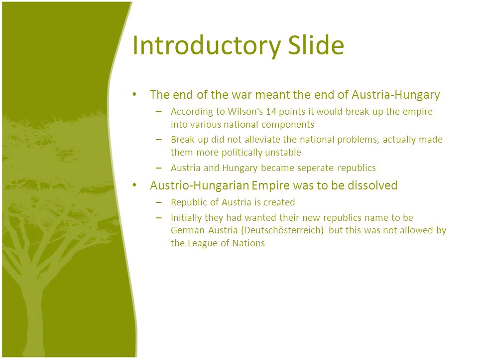 Introductory Slide The end of the war meant the end of Austria-Hungary – According to Wilson's 14 points it would break up the empire into various national components – Break up did not alleviate the national problems, actually made them more politically unstable – Austria and Hungary became seperate republics Austrio-Hungarian Empire was to be dissolved – Republic of Austria is created – Initially they had wanted their new republics name to be German Austria (Deutschösterreich) but this was not allowed by the League of Nations