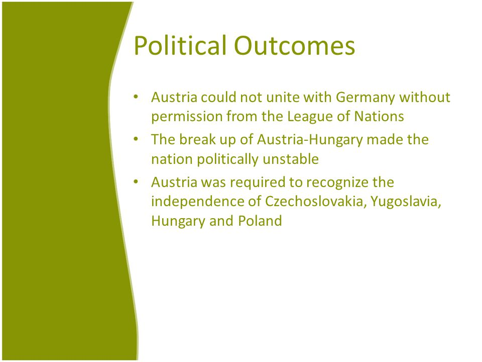 Political Outcomes Austria could not unite with Germany without permission from the League of Nations The break up of Austria-Hungary made the nation politically unstable Austria was required to recognize the independence of Czechoslovakia, Yugoslavia, Hungary and Poland