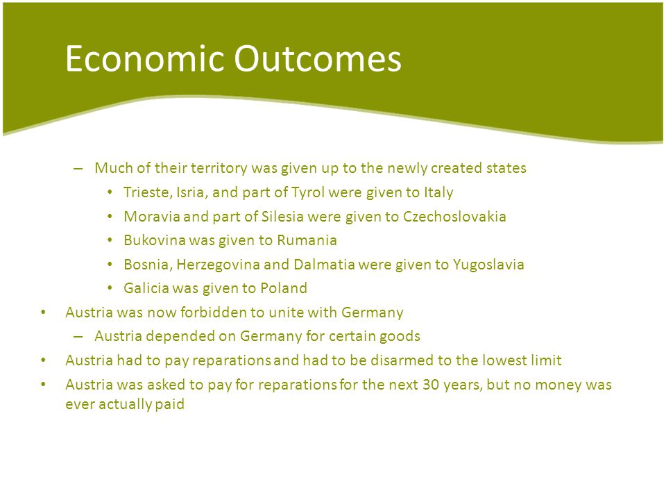 Economic Outcomes – Much of their territory was given up to the newly created states Trieste, Isria, and part of Tyrol were given to Italy Moravia and part of Silesia were given to Czechoslovakia Bukovina was given to Rumania Bosnia, Herzegovina and Dalmatia were given to Yugoslavia Galicia was given to Poland Austria was now forbidden to unite with Germany – Austria depended on Germany for certain goods Austria had to pay reparations and had to be disarmed to the lowest limit Austria was asked to pay for reparations for the next 30 years, but no money was ever actually paid