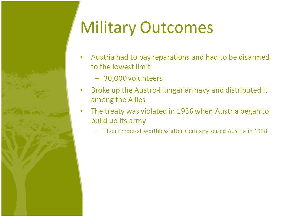 Military Outcomes Austria had to pay reparations and had to be disarmed to the lowest limit – 30,000 volunteers Broke up the Austro-Hungarian navy and distributed it among the Allies The treaty was violated in 1936 when Austria began to build up its army – Then rendered worthless after Germany seized Austria in 1938