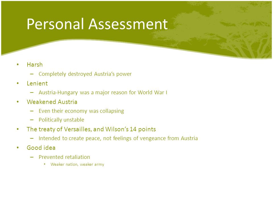 Personal Assessment Harsh – Completely destroyed Austria's power Lenient – Austria-Hungary was a major reason for World War I Weakened Austria – Even their economy was collapsing – Politically unstable The treaty of Versailles, and Wilson's 14 points – Intended to create peace, not feelings of vengeance from Austria Good idea – Prevented retaliation Weaker nation, weaker army