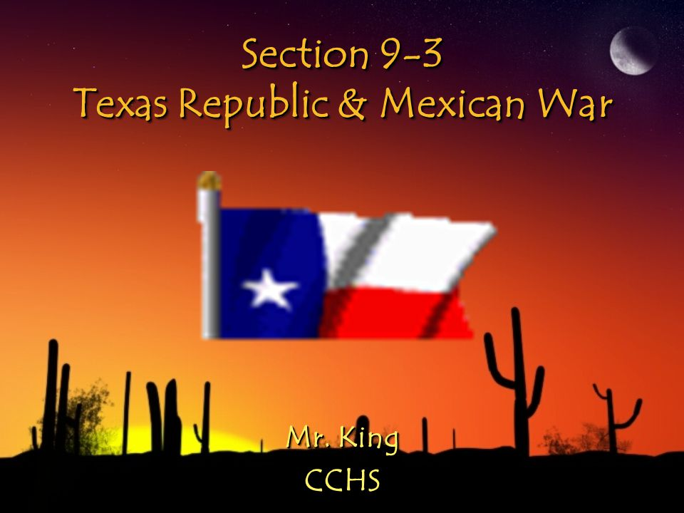Section 9-3 Texas Republic & Mexican War Mr. King CCHS CCHS