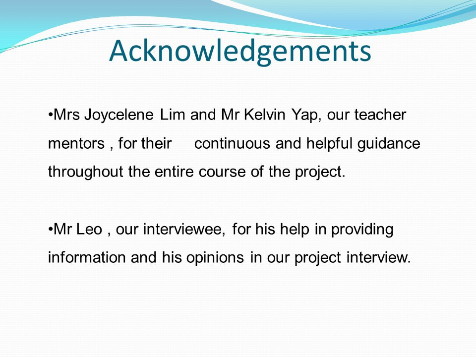Acknowledgements Mrs Joycelene Lim and Mr Kelvin Yap, our teacher mentors, for their continuous and helpful guidance throughout the entire course of the project.