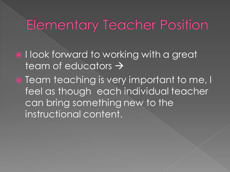  I look forward to working with a great team of educators   Team teaching is very important to me, I feel as though each individual teacher can bring something new to the instructional content.