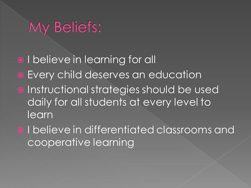  I believe in learning for all  Every child deserves an education  Instructional strategies should be used daily for all students at every level to learn  I believe in differentiated classrooms and cooperative learning
