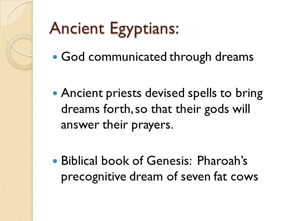 Ancient Egyptians: God communicated through dreams Ancient priests devised spells to bring dreams forth, so that their gods will answer their prayers.