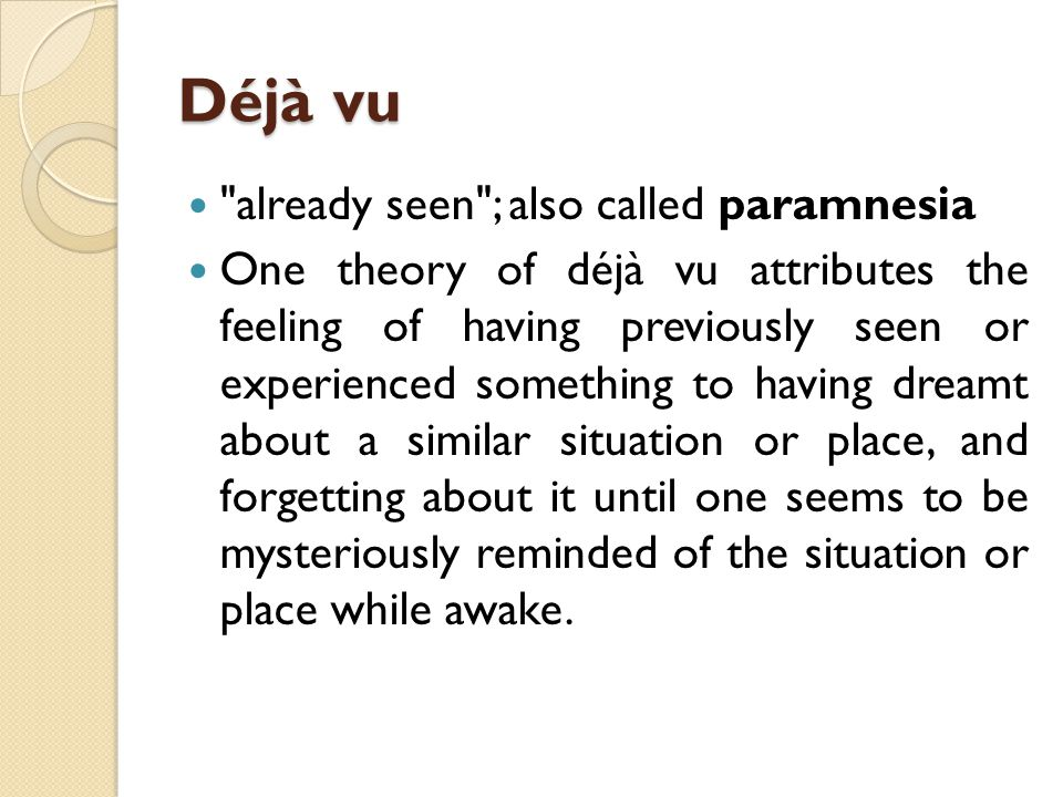 Déjà vu already seen ; also called paramnesia One theory of déjà vu attributes the feeling of having previously seen or experienced something to having dreamt about a similar situation or place, and forgetting about it until one seems to be mysteriously reminded of the situation or place while awake.