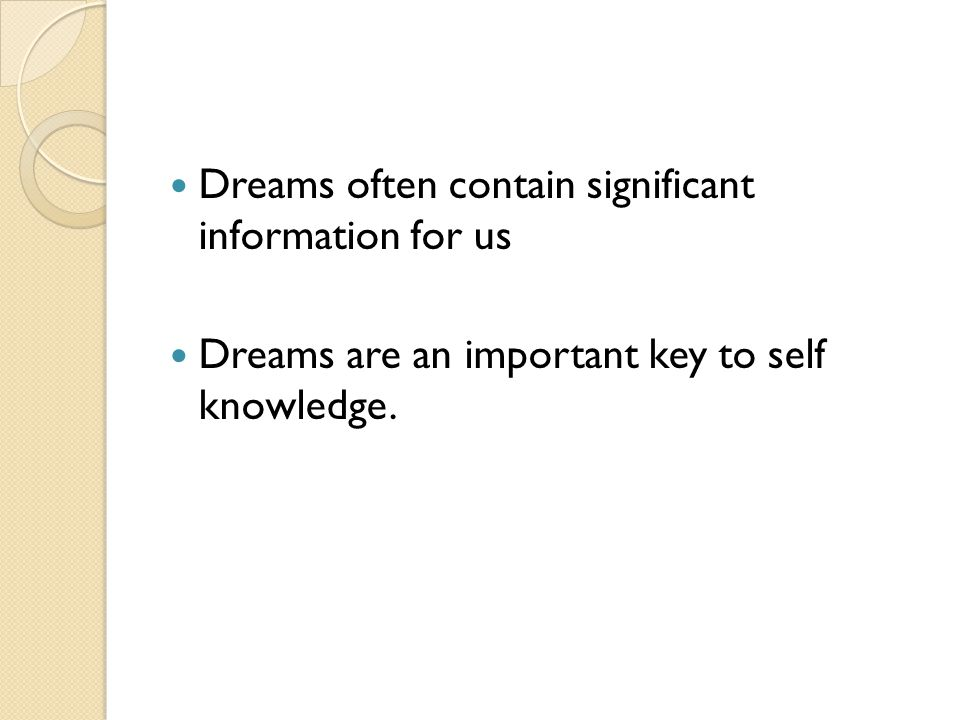 Dreams often contain significant information for us Dreams are an important key to self knowledge.