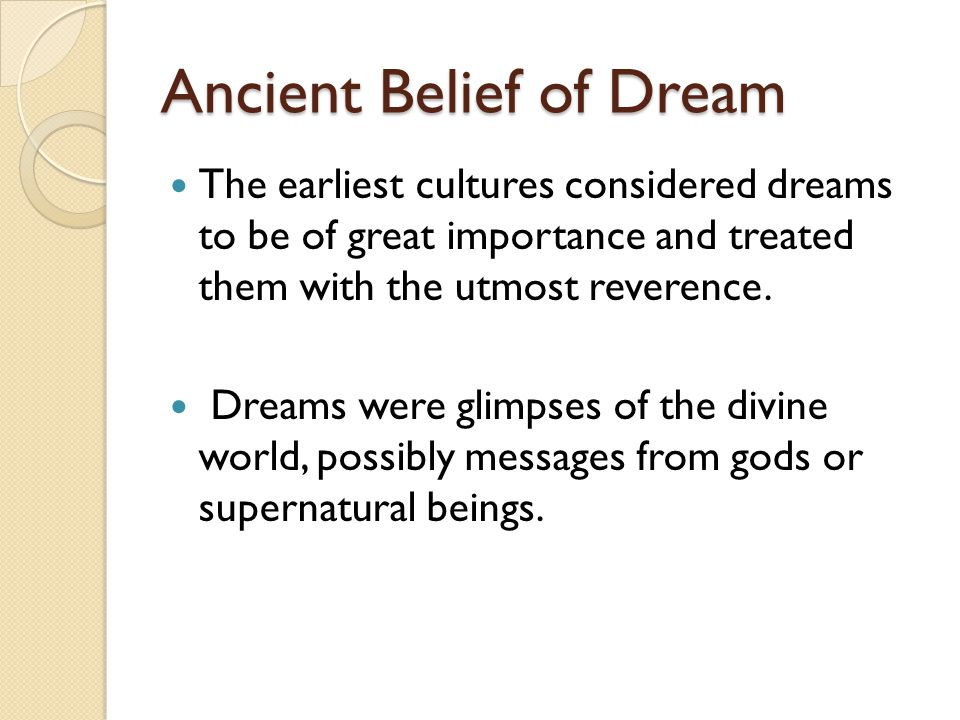 Ancient Belief of Dream The earliest cultures considered dreams to be of great importance and treated them with the utmost reverence.