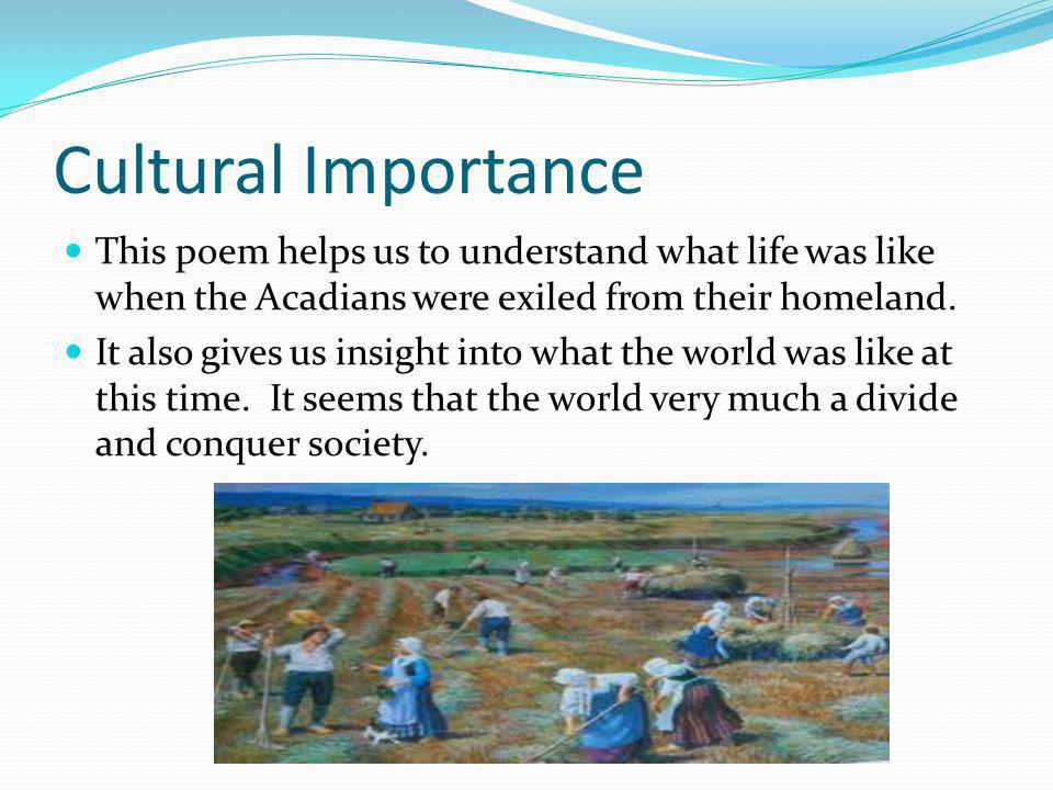 Cultural Importance This poem helps us to understand what life was like when the Acadians were exiled from their homeland.