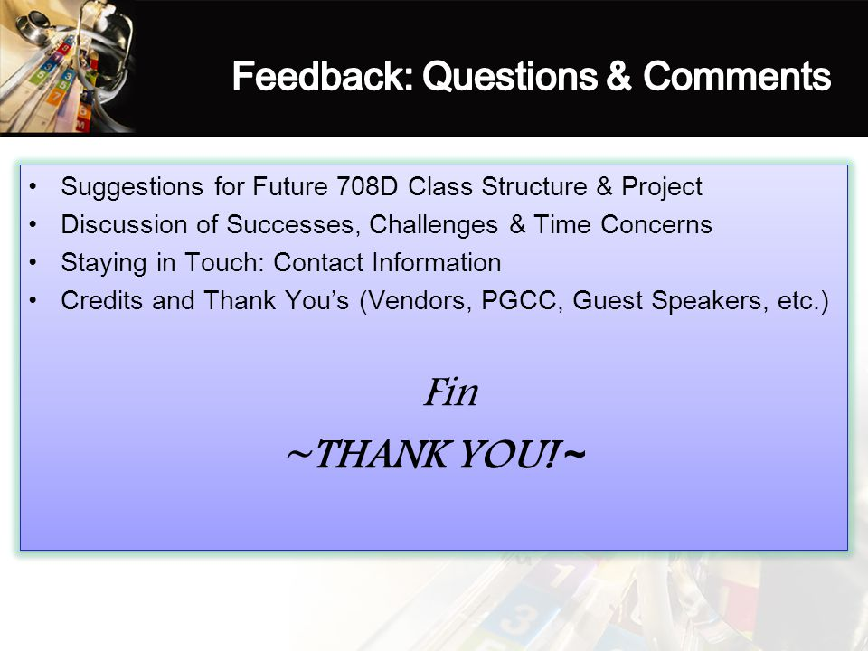 Suggestions for Future 708D Class Structure & Project Discussion of Successes, Challenges & Time Concerns Staying in Touch: Contact Information Credits and Thank You's (Vendors, PGCC, Guest Speakers, etc.) Fin ~THANK YOU.
