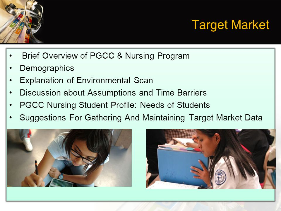 Target Market Brief Overview of PGCC & Nursing Program Demographics Explanation of Environmental Scan Discussion about Assumptions and Time Barriers PGCC Nursing Student Profile: Needs of Students Suggestions For Gathering And Maintaining Target Market Data Brief Overview of PGCC & Nursing Program Demographics Explanation of Environmental Scan Discussion about Assumptions and Time Barriers PGCC Nursing Student Profile: Needs of Students Suggestions For Gathering And Maintaining Target Market Data