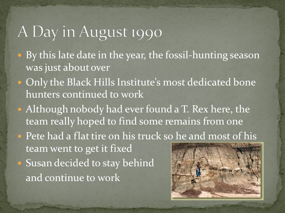 Although South Dakota rarely gets fog, it was foggy on that August day in 1990 The exact day was August 12, 1990 The Black Hills Institute had operated a dinosaur quarry since 1979 It was on the Ruth Mason Ranch just north of Faith, South Dakota Many partial remains of the Edmontosaurus annecten (duckbill dinosaurs) had been found there